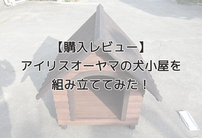 【犬小屋レビュー】アイリスオーヤマの木製屋外用「ログ犬舎LGK-750」を組み立ててみたよ